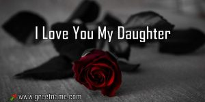 I Love You My Daughter Rose Flower