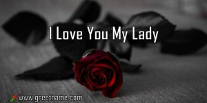 I Love You My Lady Rose Flower