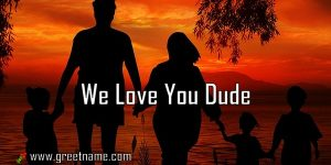 We Love You Dude Family